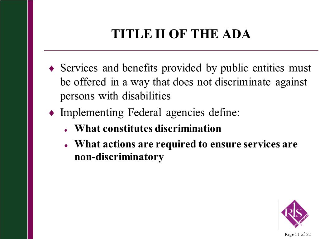 Page 11 of 52 TITLE II OF THE ADA Services and benefits provided by public entities must be offered in a way that does not discriminate against persons with disabilities Implementing Federal agencies define: l What constitutes discrimination l What actions are required to ensure services are non-discriminatory