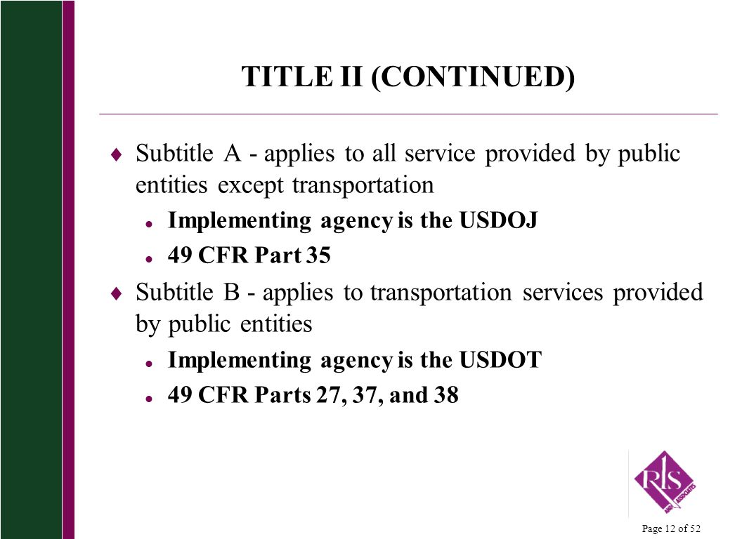 Page 12 of 52 TITLE II (CONTINUED) Subtitle A - applies to all service provided by public entities except transportation l Implementing agency is the