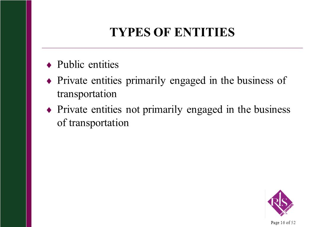Page 16 of 52 TYPES OF ENTITIES Public entities Private entities primarily engaged in the business of transportation Private entities not primarily engaged in the business of transportation