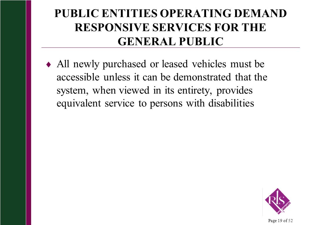 Page 19 of 52 PUBLIC ENTITIES OPERATING DEMAND RESPONSIVE SERVICES FOR THE GENERAL PUBLIC All newly purchased or leased vehicles must be accessible unless it can be demonstrated that the system, when viewed in its entirety, provides equivalent service to persons with disabilities