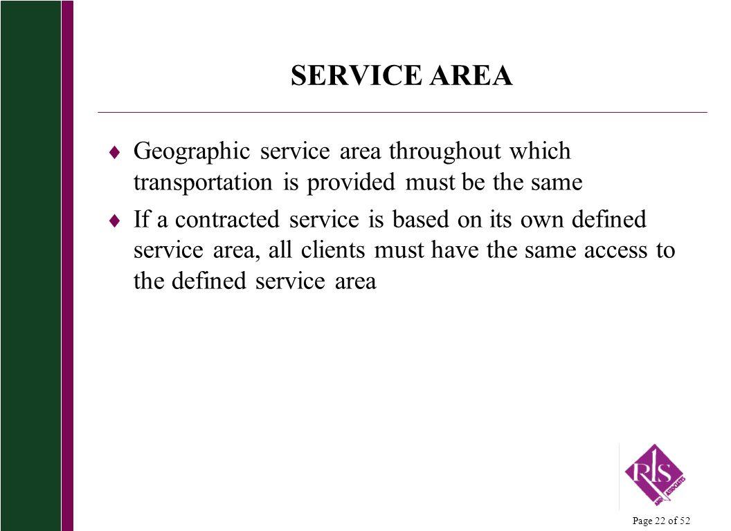Page 22 of 52 SERVICE AREA Geographic service area throughout which transportation is provided must be the same If a contracted service is based on its own defined service area, all clients must have the same access to the defined service area