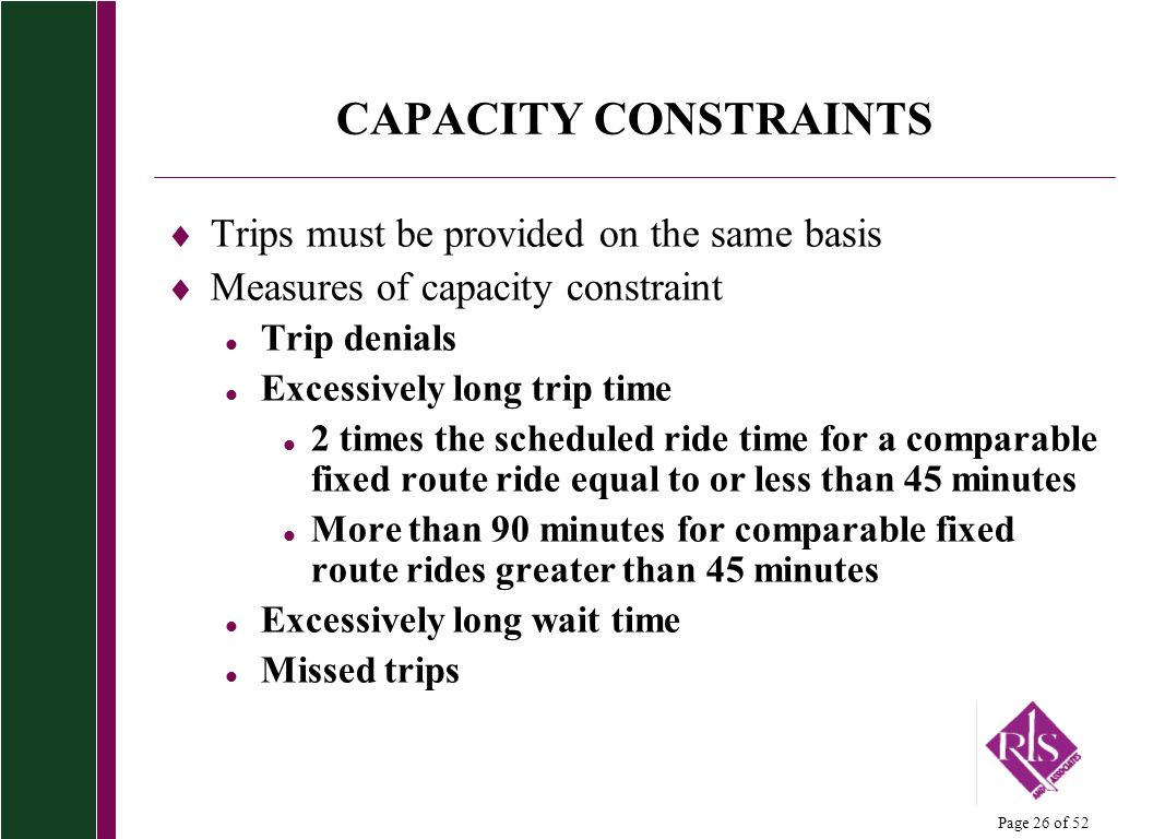 Page 26 of 52 CAPACITY CONSTRAINTS Trips must be provided on the same basis Measures of capacity constraint l Trip denials l Excessively long trip time l 2 times the scheduled ride time for a comparable fixed route ride equal to or less than 45 minutes l More than 90 minutes for comparable fixed route rides greater than 45 minutes l Excessively long wait time l Missed trips