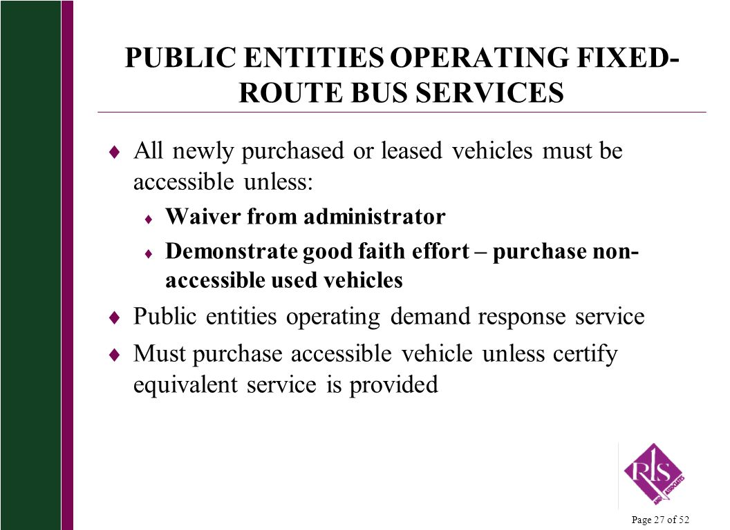 Page 27 of 52 PUBLIC ENTITIES OPERATING FIXED- ROUTE BUS SERVICES All newly purchased or leased vehicles must be accessible unless: Waiver from administrator Demonstrate good faith effort – purchase non- accessible used vehicles Public entities operating demand response service Must purchase accessible vehicle unless certify equivalent service is provided