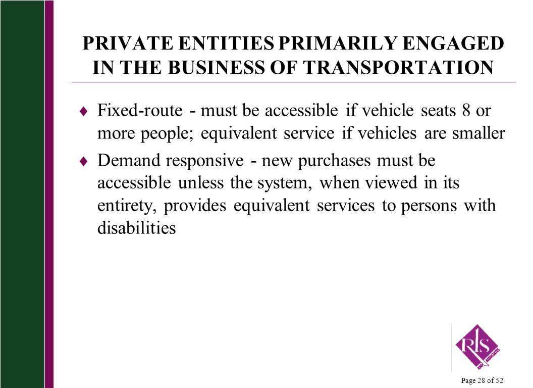 Page 28 of 52 PRIVATE ENTITIES PRIMARILY ENGAGED IN THE BUSINESS OF TRANSPORTATION Fixed-route - must be accessible if vehicle seats 8 or more people; equivalent service if vehicles are smaller Demand responsive - new purchases must be accessible unless the system, when viewed in its entirety, provides equivalent services to persons with disabilities