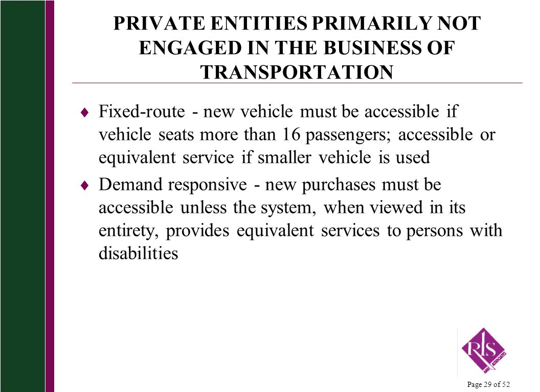 Page 29 of 52 PRIVATE ENTITIES PRIMARILY NOT ENGAGED IN THE BUSINESS OF TRANSPORTATION Fixed-route - new vehicle must be accessible if vehicle seats m