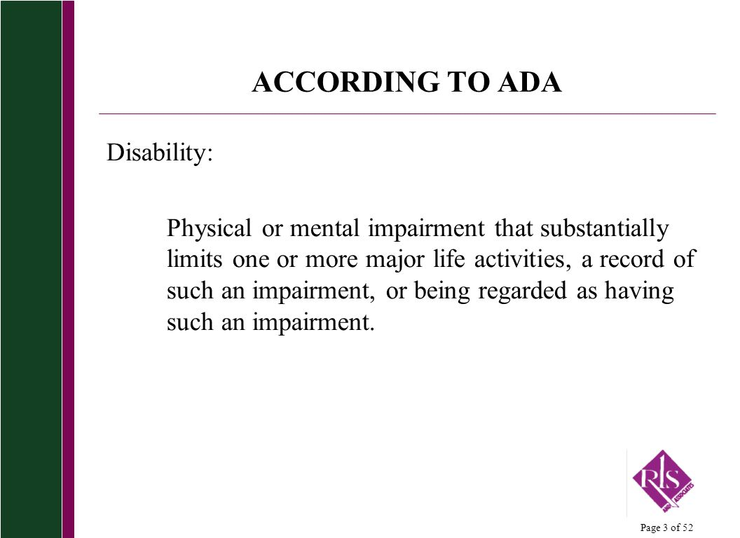 Page 3 of 52 ACCORDING TO ADA Disability: Physical or mental impairment that substantially limits one or more major life activities, a record of such an impairment, or being regarded as having such an impairment.