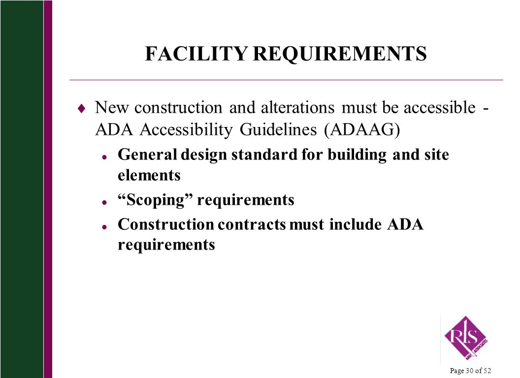 Page 30 of 52 FACILITY REQUIREMENTS New construction and alterations must be accessible - ADA Accessibility Guidelines (ADAAG) l General design standard for building and site elements l Scoping requirements l Construction contracts must include ADA requirements