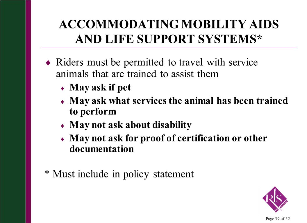 Page 39 of 52 ACCOMMODATING MOBILITY AIDS AND LIFE SUPPORT SYSTEMS* Riders must be permitted to travel with service animals that are trained to assist
