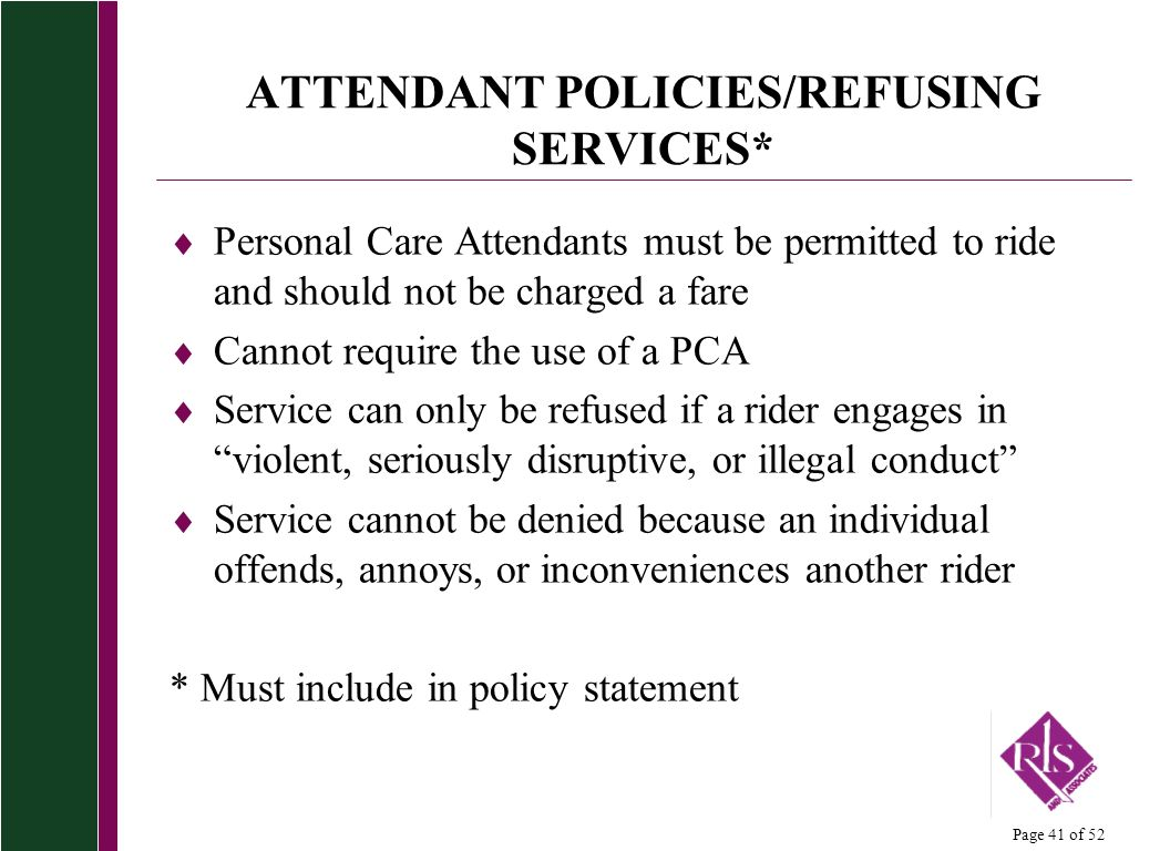 Page 41 of 52 ATTENDANT POLICIES/REFUSING SERVICES* Personal Care Attendants must be permitted to ride and should not be charged a fare Cannot require