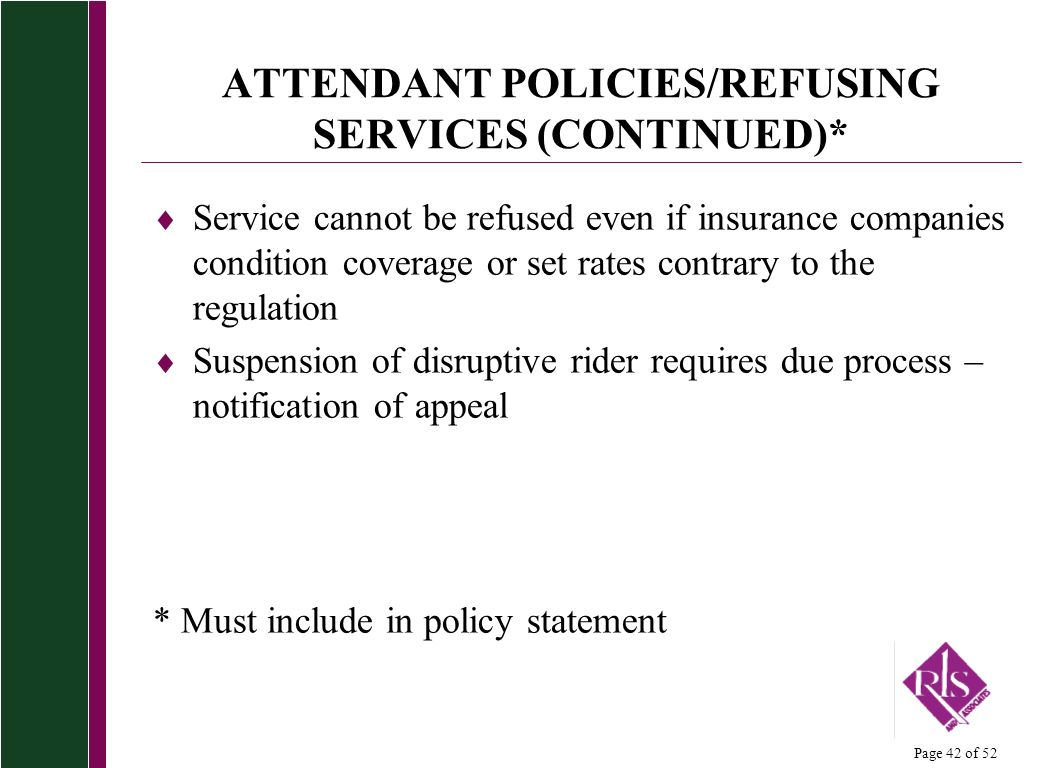 Page 42 of 52 ATTENDANT POLICIES/REFUSING SERVICES (CONTINUED)* Service cannot be refused even if insurance companies condition coverage or set rates