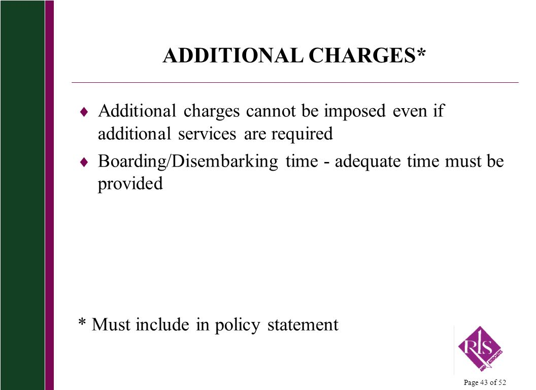 Page 43 of 52 ADDITIONAL CHARGES* Additional charges cannot be imposed even if additional services are required Boarding/Disembarking time - adequate time must be provided * Must include in policy statement