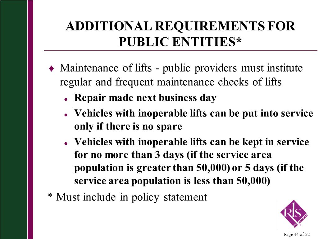 Page 44 of 52 ADDITIONAL REQUIREMENTS FOR PUBLIC ENTITIES* Maintenance of lifts - public providers must institute regular and frequent maintenance che