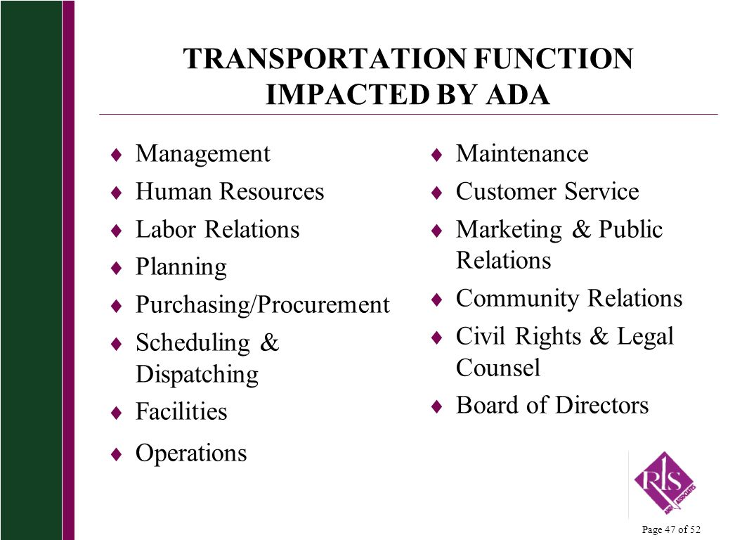 Page 47 of 52 TRANSPORTATION FUNCTION IMPACTED BY ADA Management Human Resources Labor Relations Planning Purchasing/Procurement Scheduling & Dispatching Facilities Operations Maintenance Customer Service Marketing & Public Relations Community Relations Civil Rights & Legal Counsel Board of Directors
