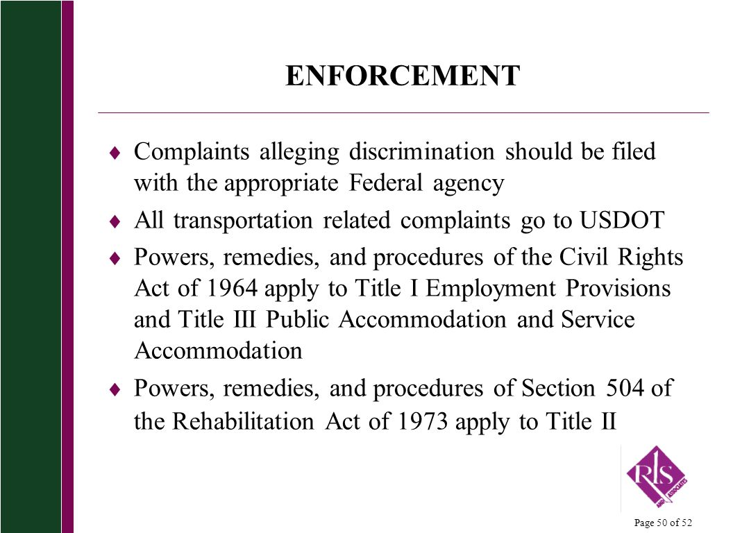 Page 50 of 52 ENFORCEMENT Complaints alleging discrimination should be filed with the appropriate Federal agency All transportation related complaints go to USDOT Powers, remedies, and procedures of the Civil Rights Act of 1964 apply to Title I Employment Provisions and Title III Public Accommodation and Service Accommodation Powers, remedies, and procedures of Section 504 of the Rehabilitation Act of 1973 apply to Title II
