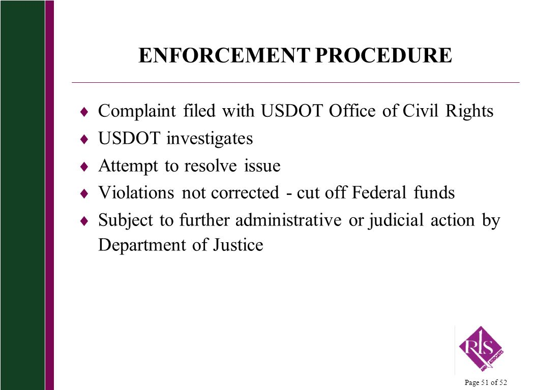 Page 51 of 52 ENFORCEMENT PROCEDURE Complaint filed with USDOT Office of Civil Rights USDOT investigates Attempt to resolve issue Violations not corre