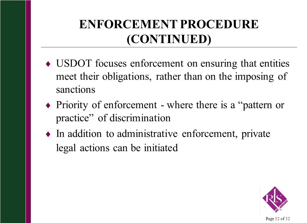 Page 52 of 52 ENFORCEMENT PROCEDURE (CONTINUED) USDOT focuses enforcement on ensuring that entities meet their obligations, rather than on the imposing of sanctions Priority of enforcement - where there is a pattern or practice of discrimination In addition to administrative enforcement, private legal actions can be initiated