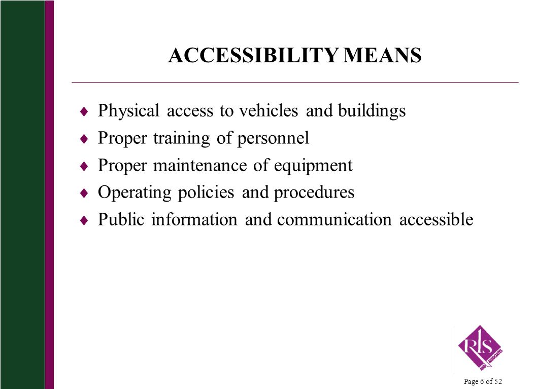 Page 6 of 52 ACCESSIBILITY MEANS Physical access to vehicles and buildings Proper training of personnel Proper maintenance of equipment Operating policies and procedures Public information and communication accessible