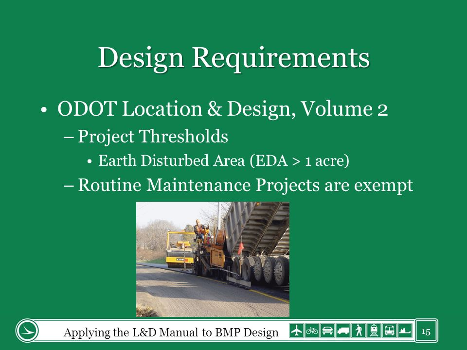 Design Requirements ODOT Location & Design, Volume 2 –Project Thresholds Earth Disturbed Area (EDA > 1 acre) –Routine Maintenance Projects are exempt