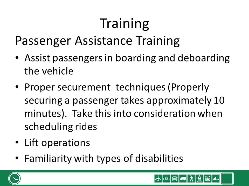 Training Passenger Assistance Training Assist passengers in boarding and deboarding the vehicle Proper securement techniques (Properly securing a passenger takes approximately 10 minutes).