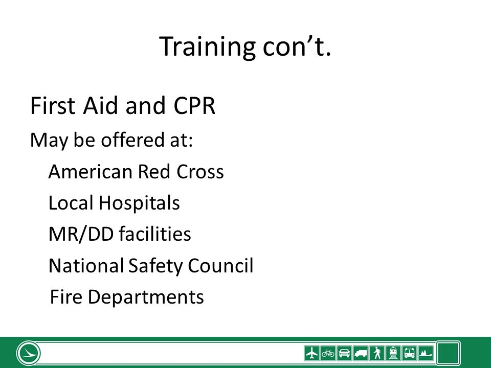 Training cont. First Aid and CPR May be offered at: American Red Cross Local Hospitals MR/DD facilities National Safety Council Fire Departments