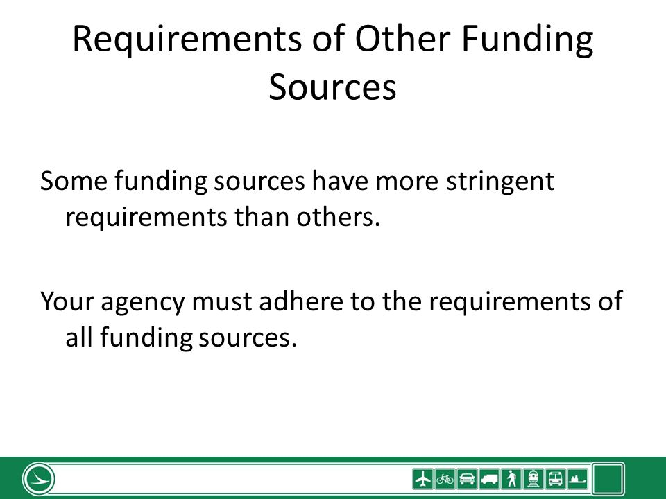 Requirements of Other Funding Sources Some funding sources have more stringent requirements than others. Your agency must adhere to the requirements o