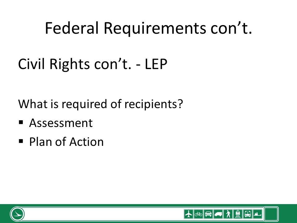 Federal Requirements cont. Civil Rights cont. - LEP What is required of recipients? Assessment Plan of Action