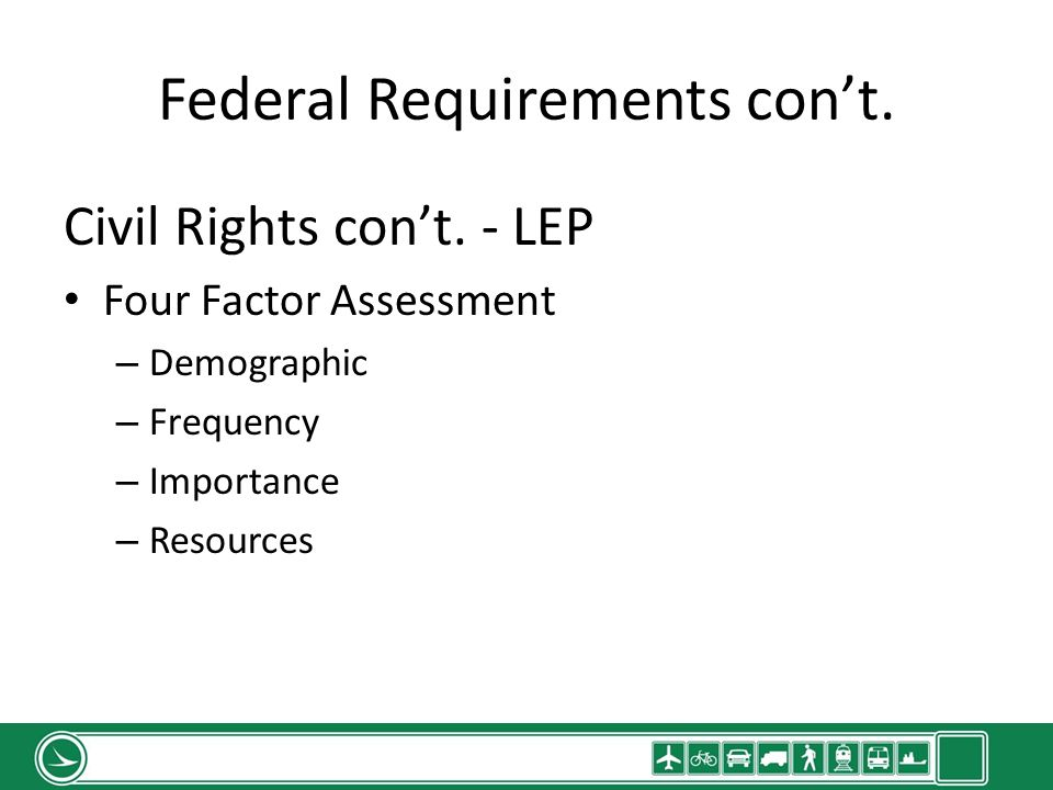 Federal Requirements cont. Civil Rights cont. - LEP Four Factor Assessment – Demographic – Frequency – Importance – Resources