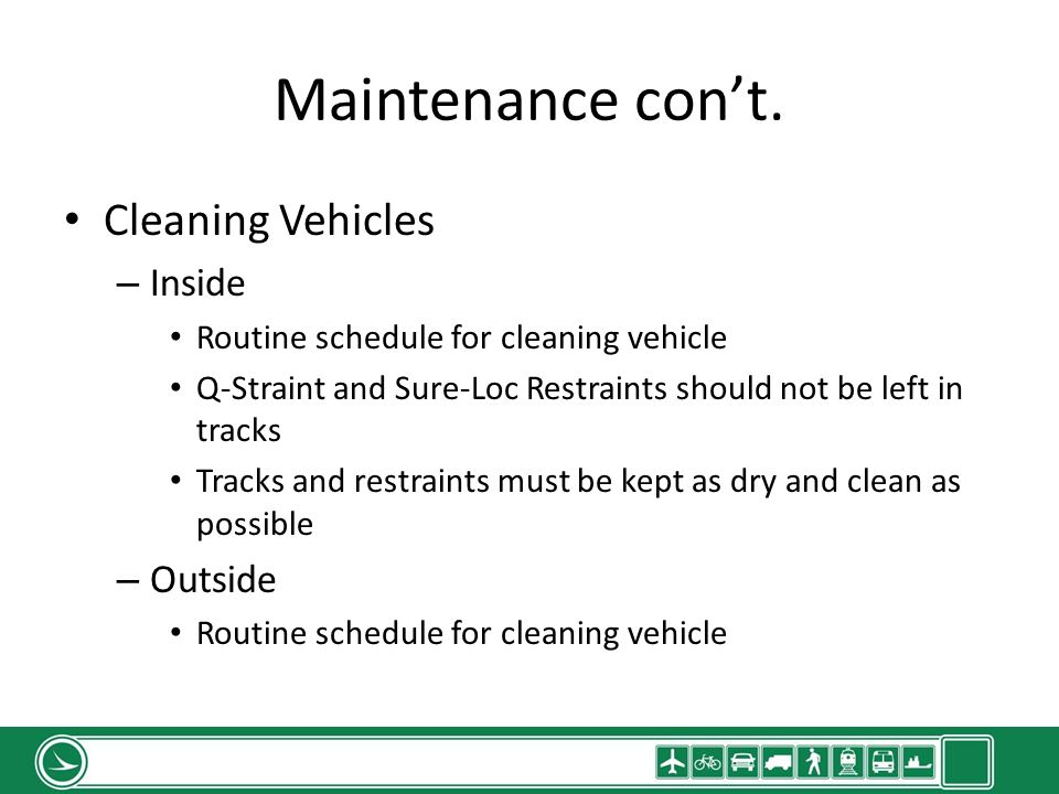 Maintenance cont. Cleaning Vehicles – Inside Routine schedule for cleaning vehicle Q-Straint and Sure-Loc Restraints should not be left in tracks Trac