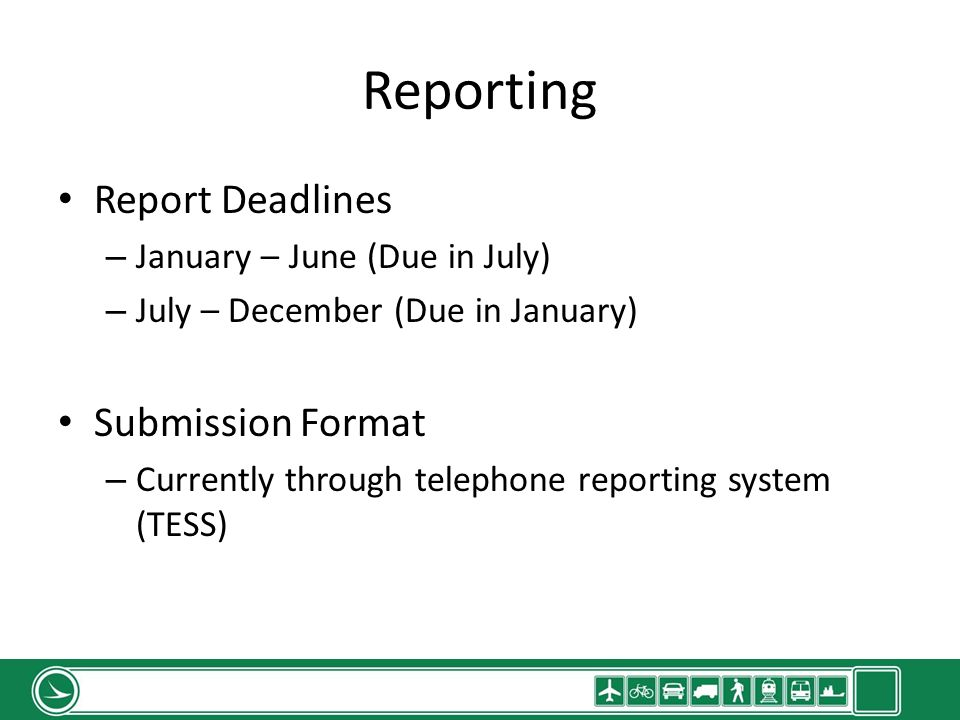 Report Deadlines – January – June (Due in July) – July – December (Due in January) Submission Format – Currently through telephone reporting system (TESS)