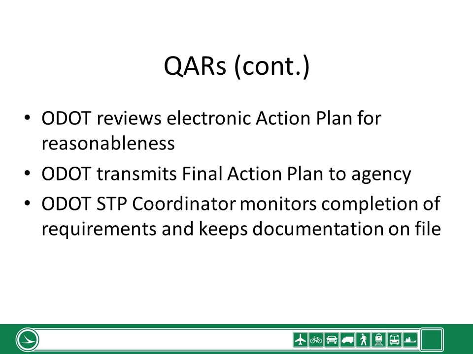 QARs (cont.) ODOT reviews electronic Action Plan for reasonableness ODOT transmits Final Action Plan to agency ODOT STP Coordinator monitors completion of requirements and keeps documentation on file