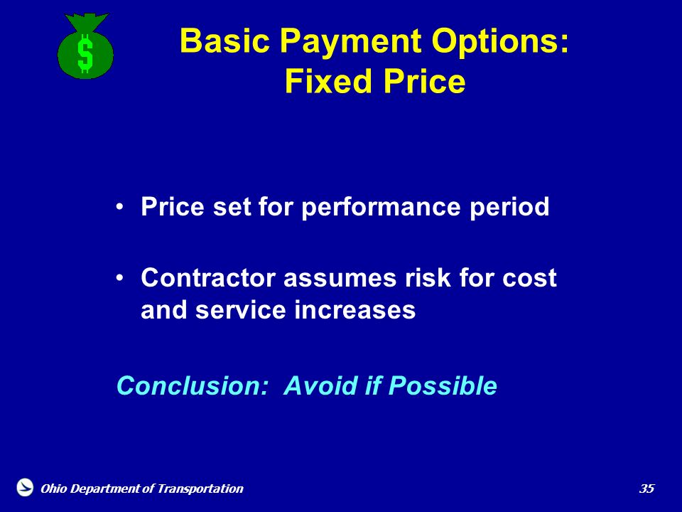 Ohio Department of Transportation 35 Basic Payment Options: Fixed Price Price set for performance period Contractor assumes risk for cost and service