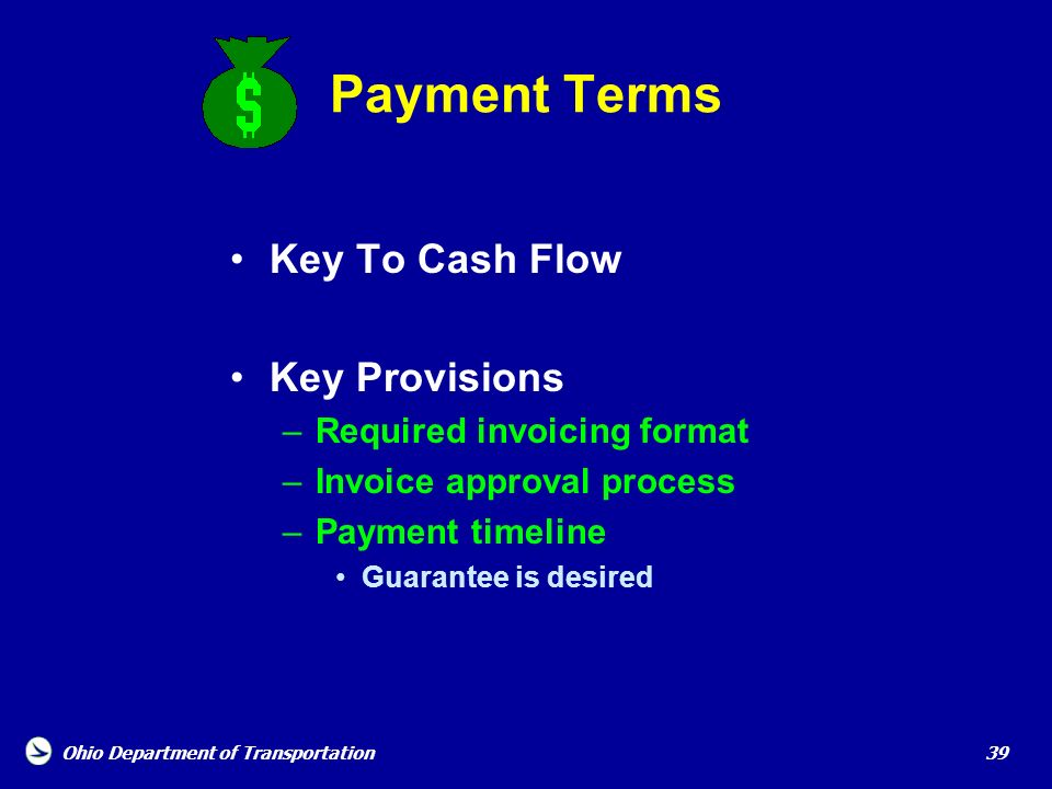 Ohio Department of Transportation 39 Payment Terms Key To Cash Flow Key Provisions –Required invoicing format –Invoice approval process –Payment timel