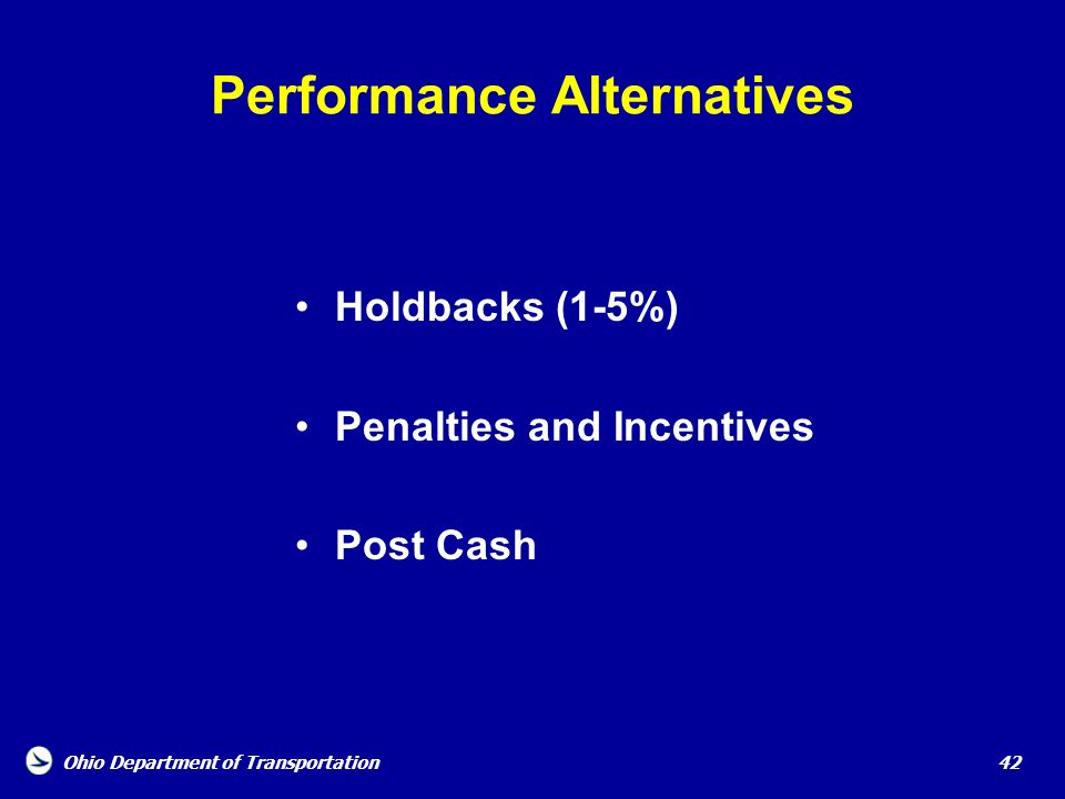 Ohio Department of Transportation 42 Performance Alternatives Holdbacks (1-5%) Penalties and Incentives Post Cash