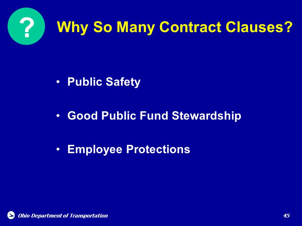 Ohio Department of Transportation 45 Why So Many Contract Clauses? Public Safety Good Public Fund Stewardship Employee Protections ?
