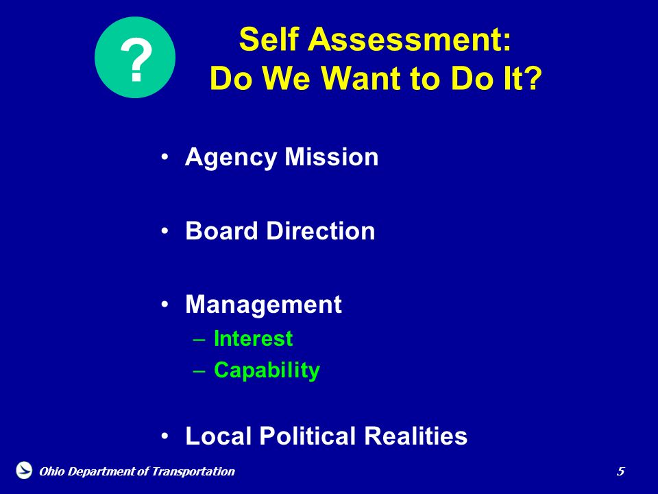 Ohio Department of Transportation 5 Self Assessment: Do We Want to Do It? Agency Mission Board Direction Management –Interest –Capability Local Politi