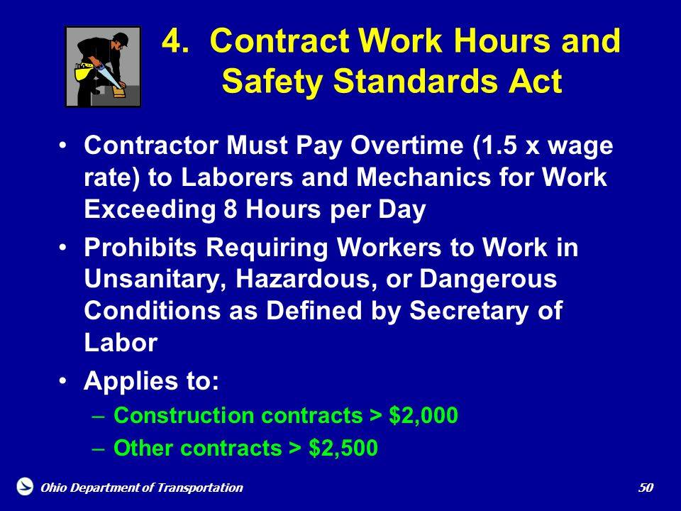 Ohio Department of Transportation 50 4. Contract Work Hours and Safety Standards Act Contractor Must Pay Overtime (1.5 x wage rate) to Laborers and Me