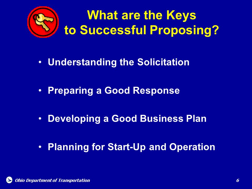Ohio Department of Transportation 6 What are the Keys to Successful Proposing? Understanding the Solicitation Preparing a Good Response Developing a G