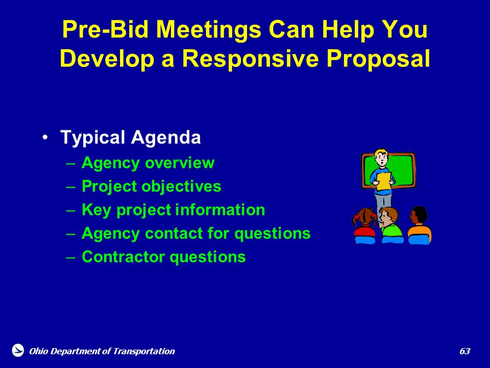 Ohio Department of Transportation 63 Pre-Bid Meetings Can Help You Develop a Responsive Proposal Typical Agenda –Agency overview –Project objectives –