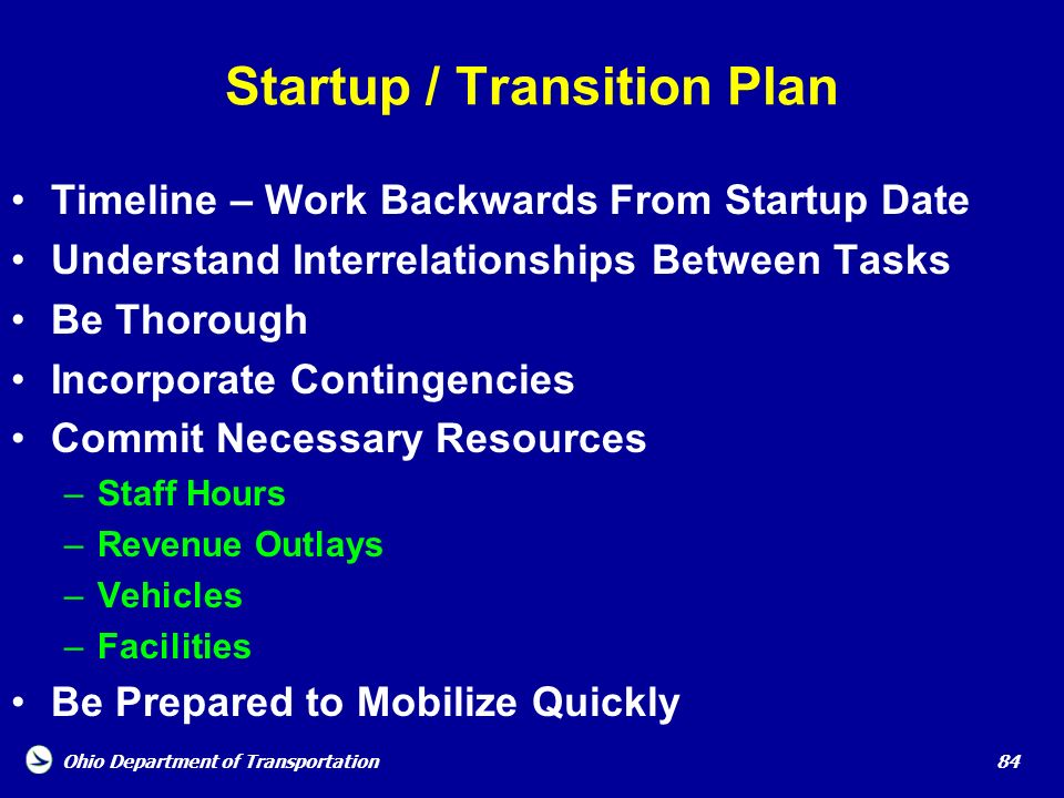 Ohio Department of Transportation 84 Startup / Transition Plan Timeline – Work Backwards From Startup Date Understand Interrelationships Between Tasks