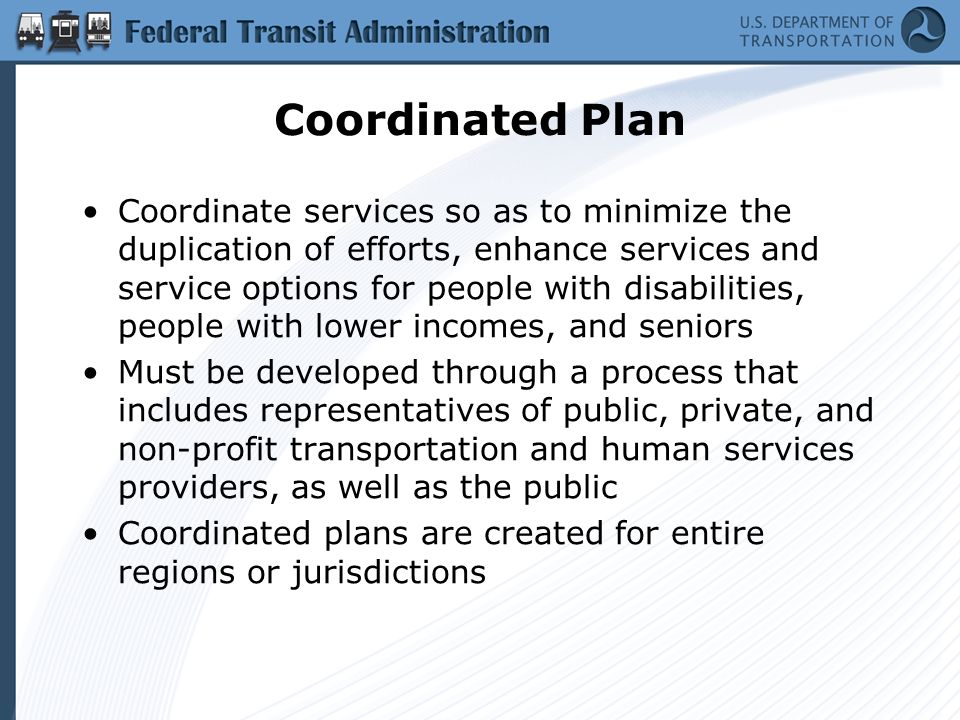 Coordinated Plan Coordinate services so as to minimize the duplication of efforts, enhance services and service options for people with disabilities, people with lower incomes, and seniors Must be developed through a process that includes representatives of public, private, and non-profit transportation and human services providers, as well as the public Coordinated plans are created for entire regions or jurisdictions