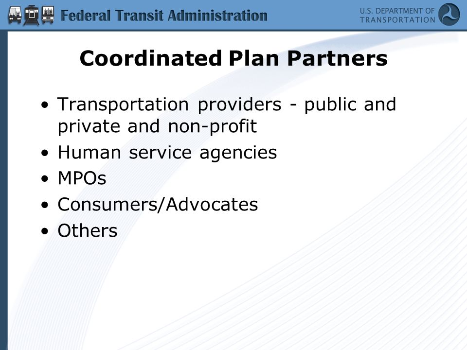Coordinated Plan Partners Transportation providers - public and private and non-profit Human service agencies MPOs Consumers/Advocates Others