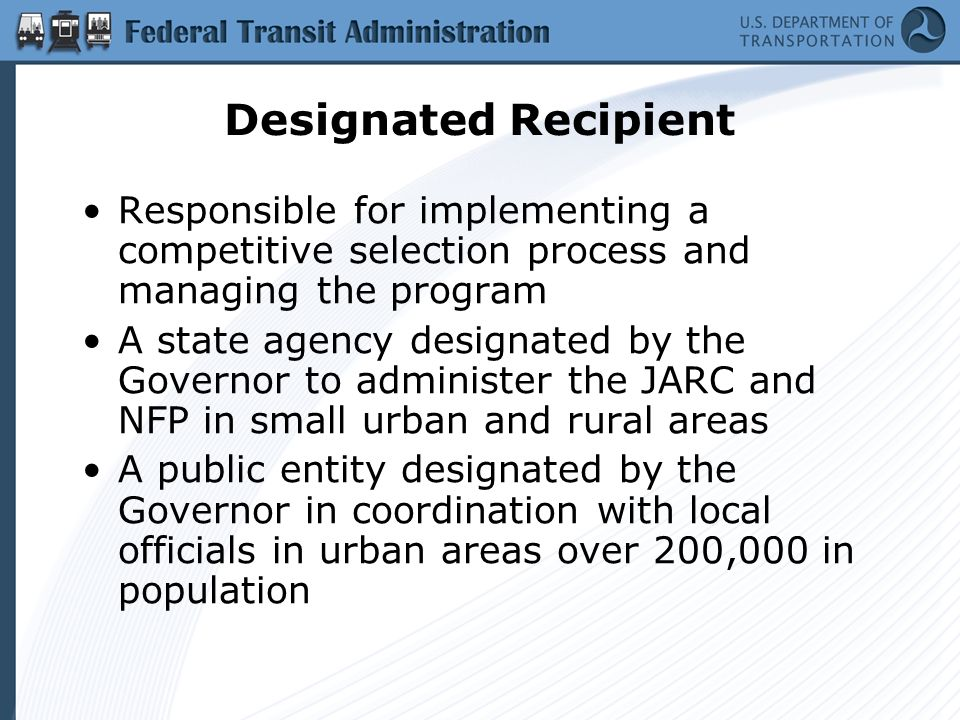 Designated Recipient Responsible for implementing a competitive selection process and managing the program A state agency designated by the Governor to administer the JARC and NFP in small urban and rural areas A public entity designated by the Governor in coordination with local officials in urban areas over 200,000 in population