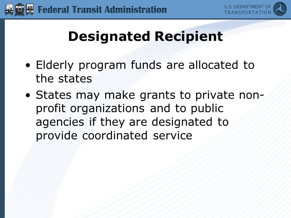Designated Recipient Elderly program funds are allocated to the states States may make grants to private non- profit organizations and to public agencies if they are designated to provide coordinated service