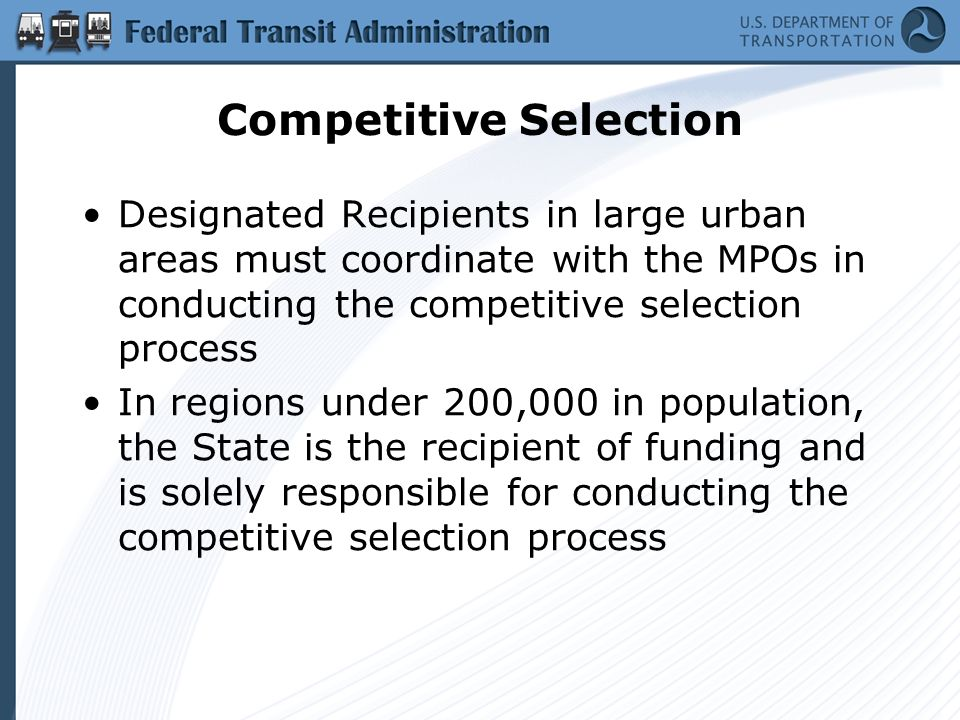 Competitive Selection Designated Recipients in large urban areas must coordinate with the MPOs in conducting the competitive selection process In regions under 200,000 in population, the State is the recipient of funding and is solely responsible for conducting the competitive selection process