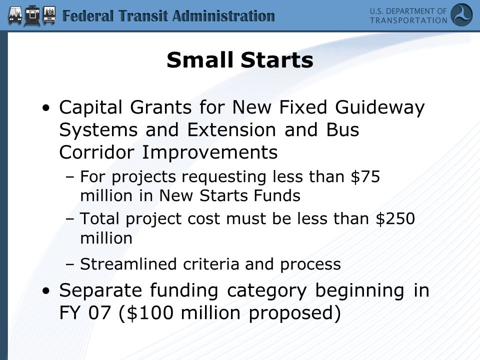 Small Starts Capital Grants for New Fixed Guideway Systems and Extension and Bus Corridor Improvements –For projects requesting less than $75 million in New Starts Funds –Total project cost must be less than $250 million –Streamlined criteria and process Separate funding category beginning in FY 07 ($100 million proposed)