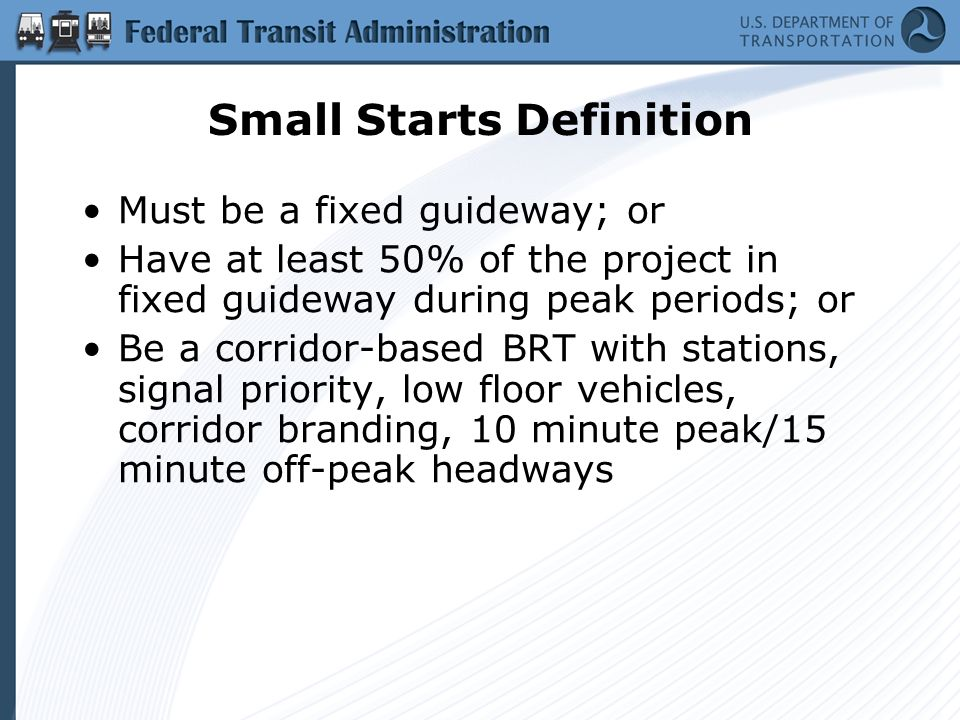 Small Starts Definition Must be a fixed guideway; or Have at least 50% of the project in fixed guideway during peak periods; or Be a corridor-based BRT with stations, signal priority, low floor vehicles, corridor branding, 10 minute peak/15 minute off-peak headways