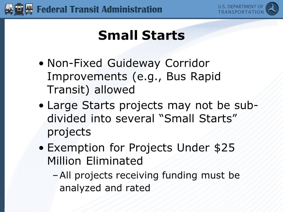 Small Starts Non-Fixed Guideway Corridor Improvements (e.g., Bus Rapid Transit) allowed Large Starts projects may not be sub- divided into several Small Starts projects Exemption for Projects Under $25 Million Eliminated –All projects receiving funding must be analyzed and rated