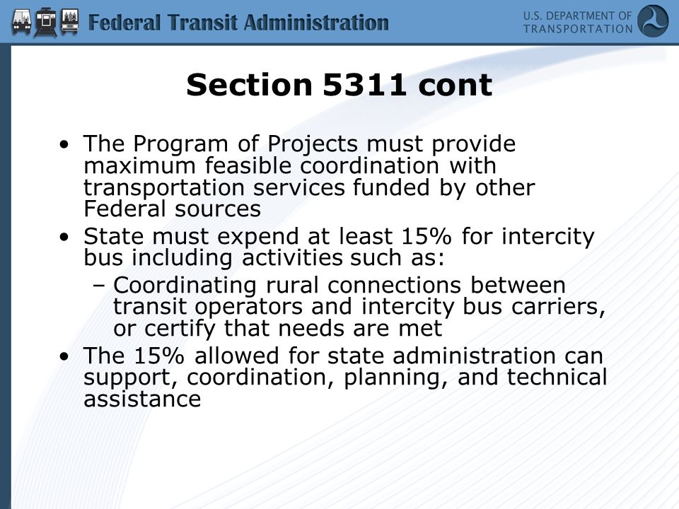 Section 5311 cont The Program of Projects must provide maximum feasible coordination with transportation services funded by other Federal sources State must expend at least 15% for intercity bus including activities such as: –Coordinating rural connections between transit operators and intercity bus carriers, or certify that needs are met The 15% allowed for state administration can support, coordination, planning, and technical assistance