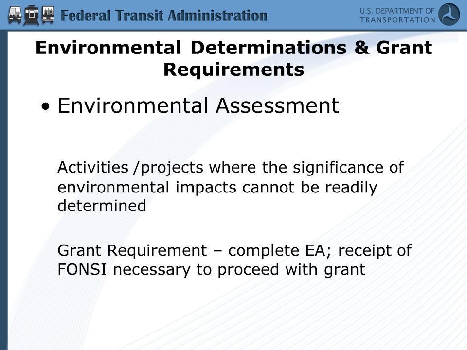 Environmental Determinations & Grant Requirements Environmental Assessment Activities /projects where the significance of environmental impacts cannot be readily determined Grant Requirement – complete EA; receipt of FONSI necessary to proceed with grant