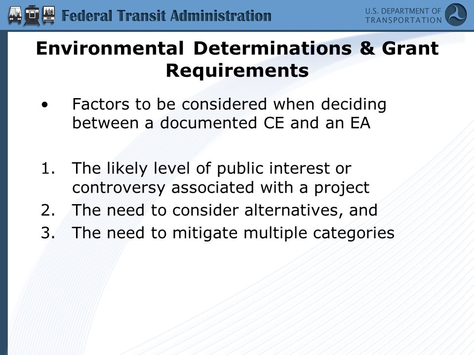 Environmental Determinations & Grant Requirements Factors to be considered when deciding between a documented CE and an EA 1.The likely level of public interest or controversy associated with a project 2.The need to consider alternatives, and 3.The need to mitigate multiple categories